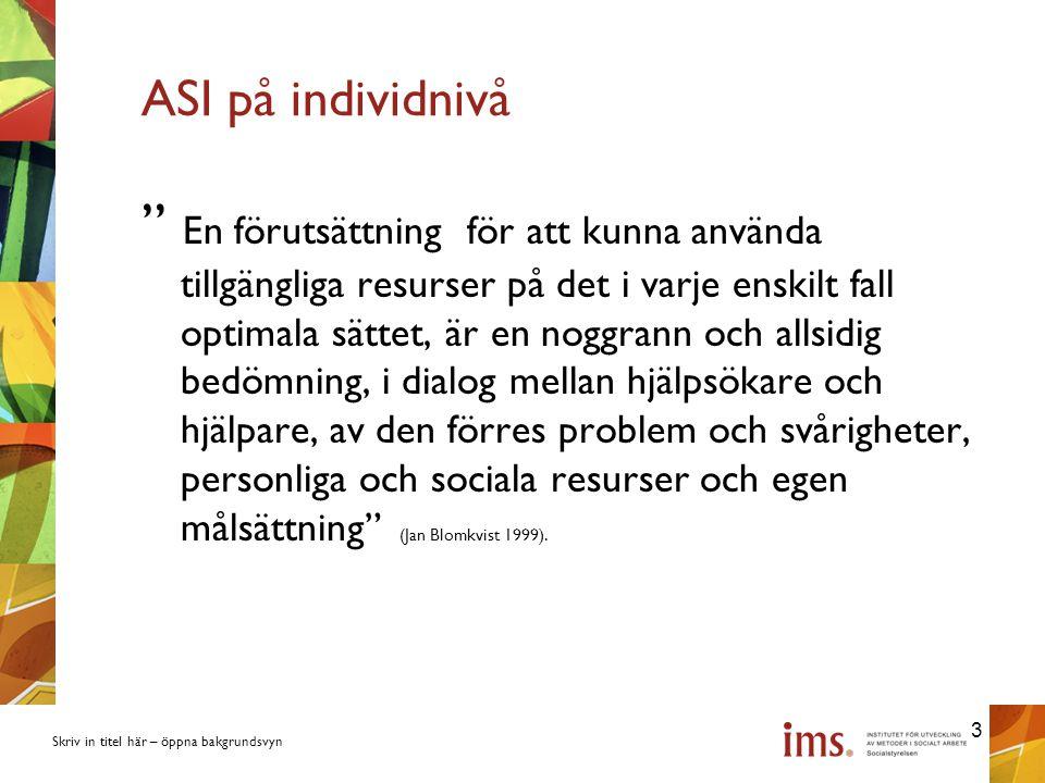 Skriv in titel här – öppna bakgrundsvyn ASI på individnivå En förutsättning för att kunna använda tillgängliga resurser på det i varje enskilt fall optimala sättet, är en noggrann och allsidig bedömning, i dialog mellan hjälpsökare och hjälpare, av den förres problem och svårigheter, personliga och sociala resurser och egen målsättning (Jan Blomkvist 1999).