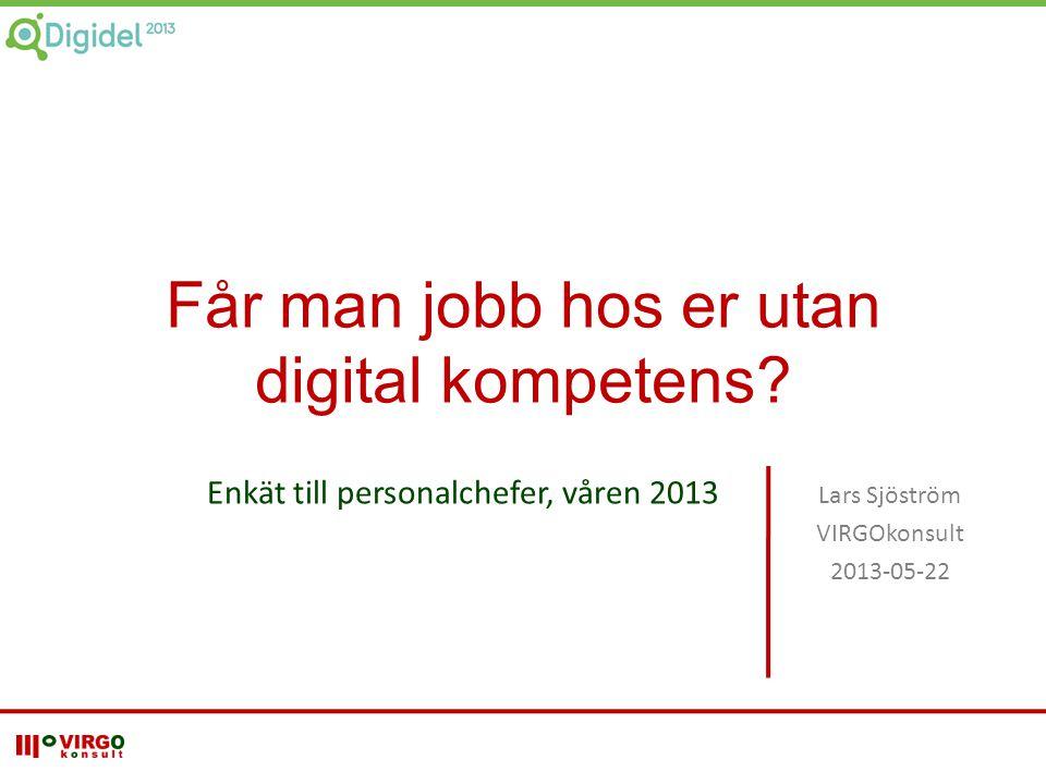 Enkät till personalchefer, våren 2013 Lars Sjöström VIRGOkonsult 2013-05-22 Får man jobb hos er utan digital kompetens?