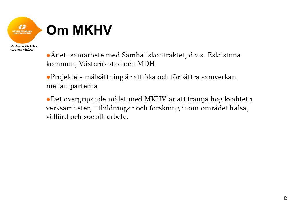 Akademin för hälsa, vård och välfärd Om MKHV ● Är ett samarbete med Samhällskontraktet, d.v.s. Eskilstuna kommun, Västerås stad och MDH. ● Projektets