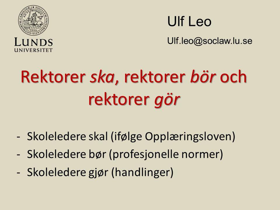 Rektorer ska, rektorer bör och rektorer gör -Skoleledere skal (ifølge Opplæringsloven) -Skoleledere bør (profesjonelle normer) -Skoleledere gjør (handlinger) Ulf Leo Ulf.leo@soclaw.lu.se