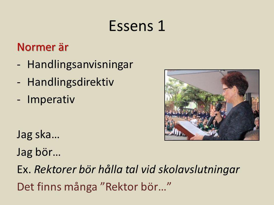 Essens 1 Normer är -Handlingsanvisningar -Handlingsdirektiv -Imperativ Jag ska… Jag bör… Ex. Rektorer bör hålla tal vid skolavslutningar Det finns mån