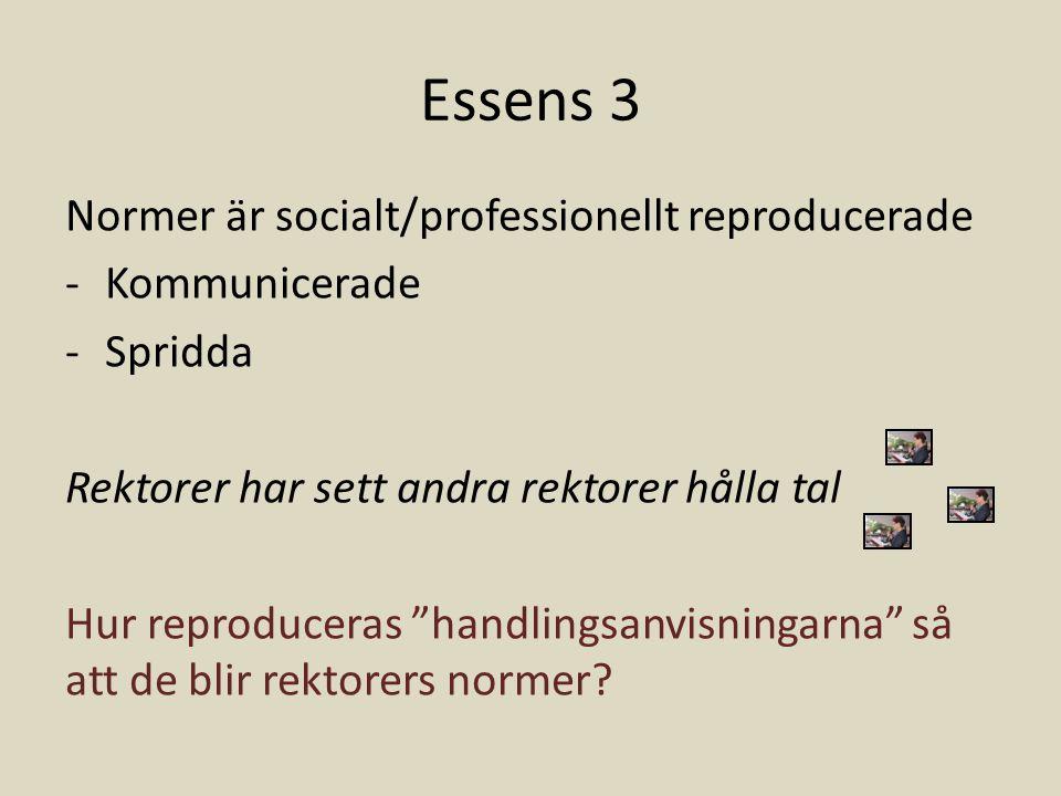 Essens 3 Normer är socialt/professionellt reproducerade -Kommunicerade -Spridda Rektorer har sett andra rektorer hålla tal Hur reproduceras handlingsanvisningarna så att de blir rektorers normer?
