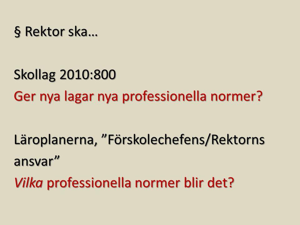 """§ Rektor ska… Skollag 2010:800 Ger nya lagar nya professionella normer? Läroplanerna, """"Förskolechefens/Rektorns ansvar"""" Vilka professionella normer bl"""