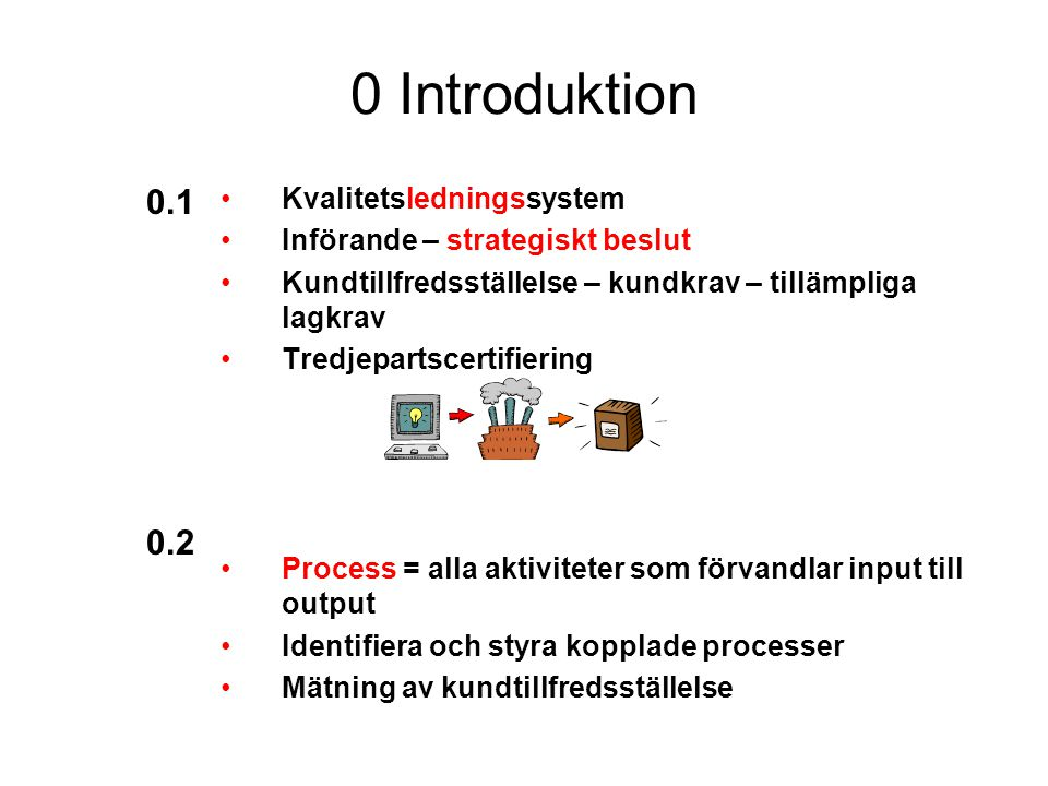 0 Introduktion Kvalitetsledningssystem Införande – strategiskt beslut Kundtillfredsställelse – kundkrav – tillämpliga lagkrav Tredjepartscertifiering Process = alla aktiviteter som förvandlar input till output Identifiera och styra kopplade processer Mätning av kundtillfredsställelse 0.1 0.2