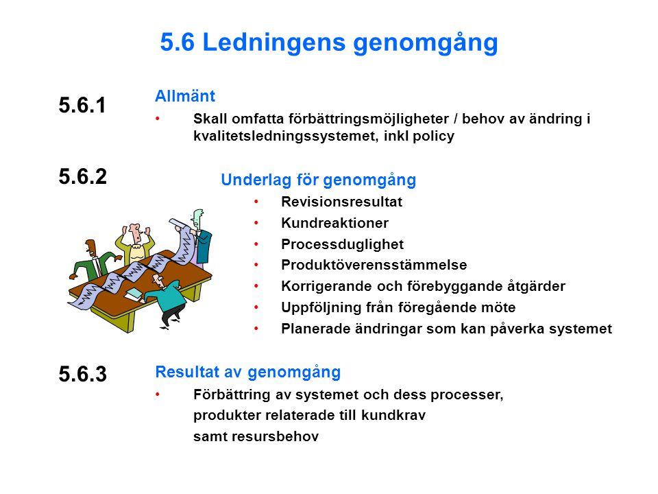 5.6.1 Allmänt Skall omfatta förbättringsmöjligheter / behov av ändring i kvalitetsledningssystemet, inkl policy Underlag för genomgång Revisionsresultat Kundreaktioner Processduglighet Produktöverensstämmelse Korrigerande och förebyggande åtgärder Uppföljning från föregående möte Planerade ändringar som kan påverka systemet Resultat av genomgång Förbättring av systemet och dess processer, produkter relaterade till kundkrav samt resursbehov 5.6.3 5.6 Ledningens genomgång 5.6.2