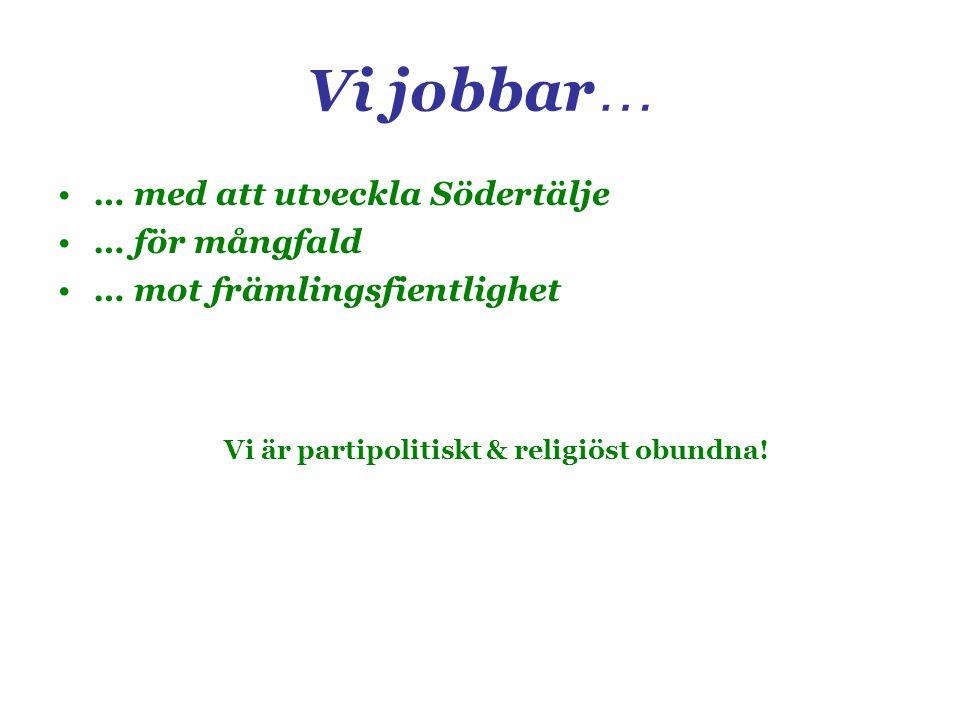 Vi jobbar … … med att utveckla Södertälje … för mångfald … mot främlingsfientlighet Vi är partipolitiskt & religiöst obundna!