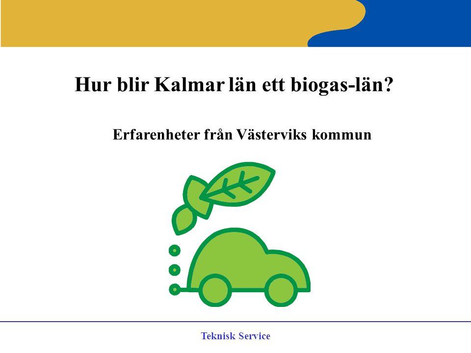 Teknisk Service Hur blir Kalmar län ett biogas-län? Erfarenheter från Västerviks kommun