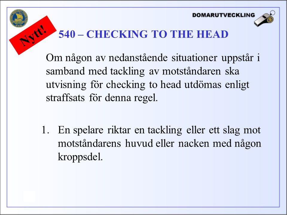 Om någon av nedanstående situationer uppstår i samband med tackling av motståndaren ska utvisning för checking to head utdömas enligt straffsats för denna regel.