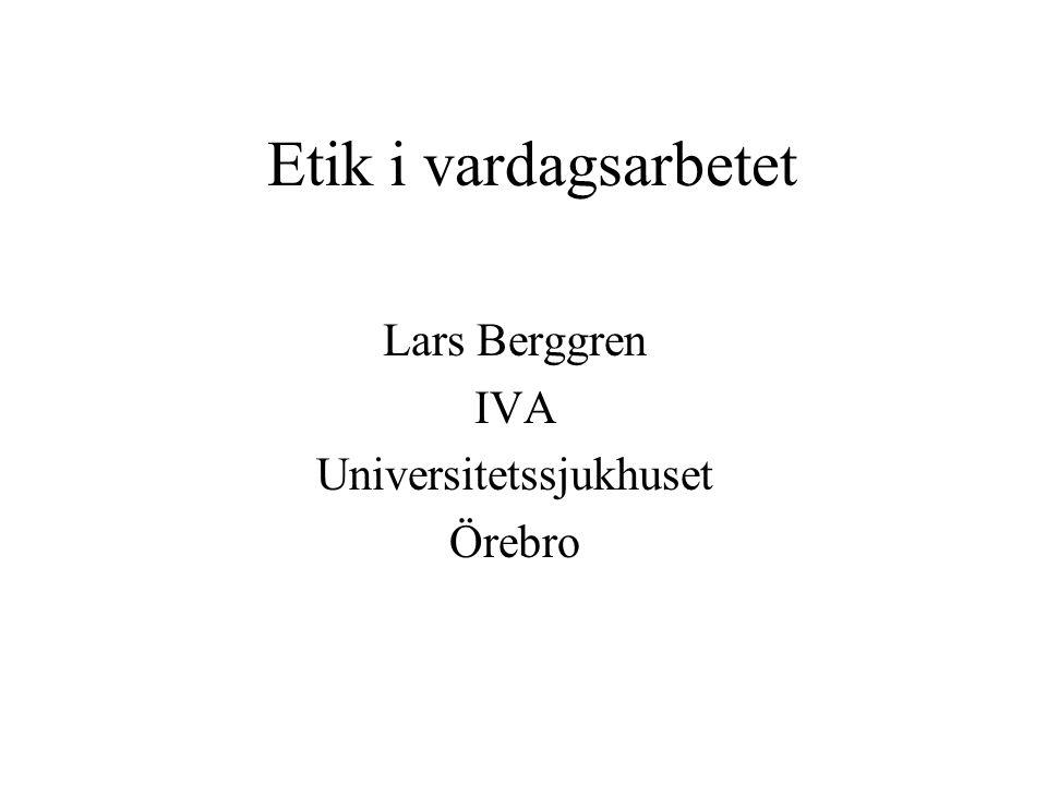Etik i vardagsarbetet Lars Berggren IVA Universitetssjukhuset Örebro