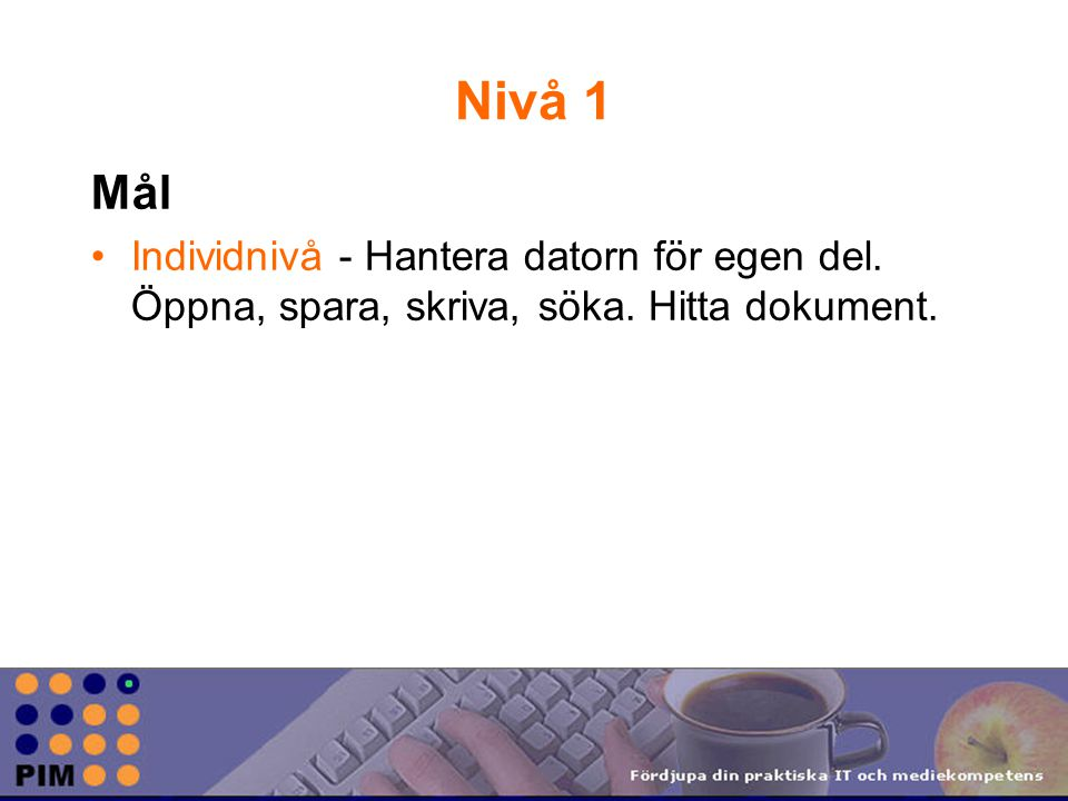 Nivå 1 Mål Individnivå - Hantera datorn för egen del. Öppna, spara, skriva, söka. Hitta dokument.