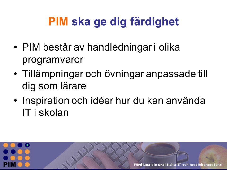 PIM ska ge dig färdighet PIM består av handledningar i olika programvaror Tillämpningar och övningar anpassade till dig som lärare Inspiration och idéer hur du kan använda IT i skolan
