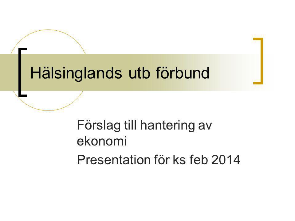 Hälsinglands utb förbund Förslag till hantering av ekonomi Presentation för ks feb 2014