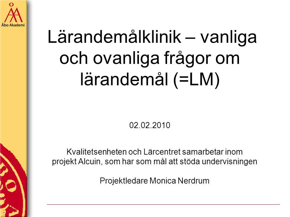 Lärandemålklinik – vanliga och ovanliga frågor om lärandemål (=LM) 02.02.2010 Kvalitetsenheten och Lärcentret samarbetar inom projekt Alcuin, som har