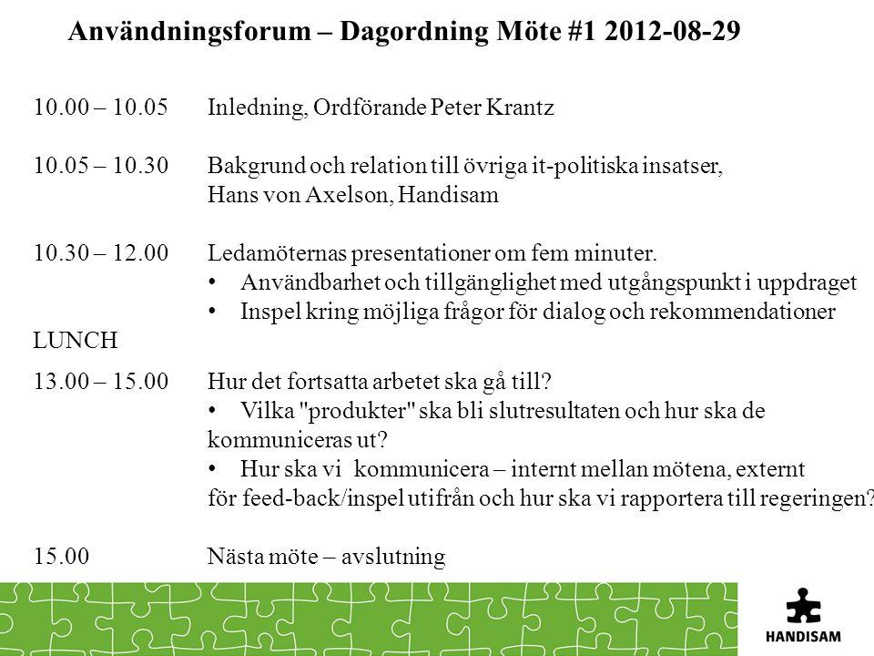 Användningsforum – Dagordning Möte #1 2012-08-29 10.00 – 10.05 Inledning, Ordförande Peter Krantz 10.05 – 10.30Bakgrund och relation till övriga it-politiska insatser, Hans von Axelson, Handisam 10.30 – 12.00Ledamöternas presentationer om fem minuter.