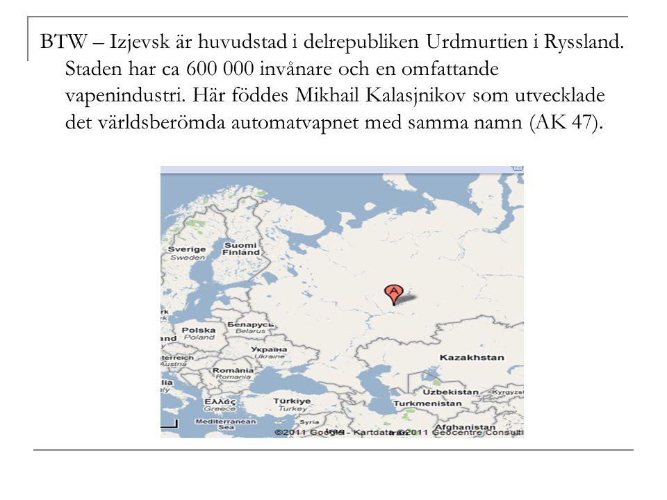 BTW – Izjevsk är huvudstad i delrepubliken Urdmurtien i Ryssland. Staden har ca 600 000 invånare och en omfattande vapenindustri. Här föddes Mikhail K