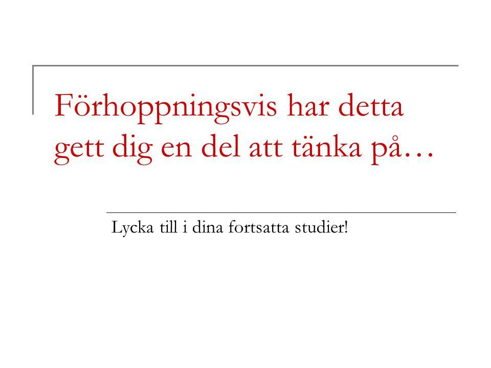 Förhoppningsvis har detta gett dig en del att tänka på… Lycka till i dina fortsatta studier!