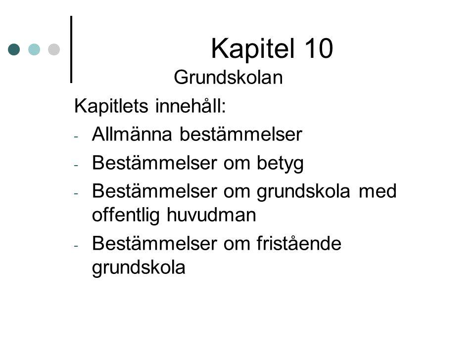 Kapitel 10 Grundskolan Kapitlets innehåll: - Allmänna bestämmelser - Bestämmelser om betyg - Bestämmelser om grundskola med offentlig huvudman - Bestä