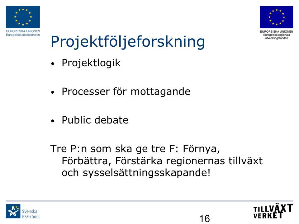 16 Projektföljeforskning Projektlogik Processer för mottagande Public debate Tre P:n som ska ge tre F: Förnya, Förbättra, Förstärka regionernas tillvä