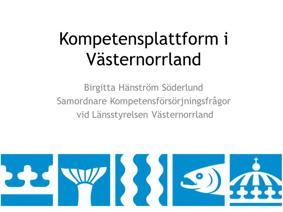 Kompetensplattform i Västernorrland Birgitta Hänström Söderlund Samordnare Kompetensförsörjningsfrågor vid Länsstyrelsen Västernorrland