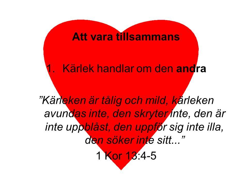 """1.Kärlek handlar om den andra """"Kärleken är tålig och mild, kärleken avundas inte, den skryter inte, den är inte uppblåst, den uppför sig inte illa, de"""