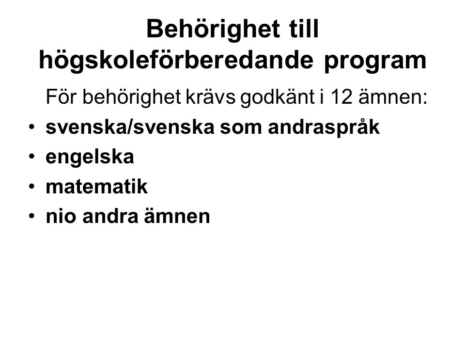 Behörighet till högskoleförberedande program För behörighet krävs godkänt i 12 ämnen: svenska/svenska som andraspråk engelska matematik nio andra ämne