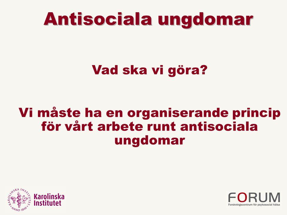 Antisociala ungdomar Vad ska vi göra? Vi måste ha en organiserande princip för vårt arbete runt antisociala ungdomar