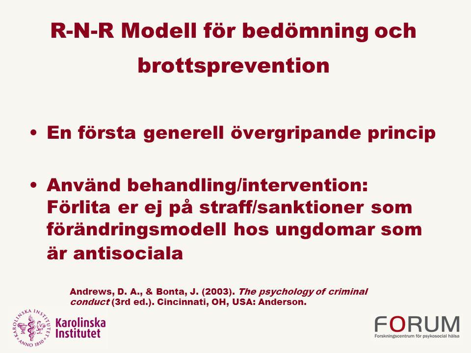 R-N-R Modell för bedömning och brottsprevention En första generell övergripande princip Använd behandling/intervention: Förlita er ej på straff/sanktioner som förändringsmodell hos ungdomar som är antisociala Andrews, D.