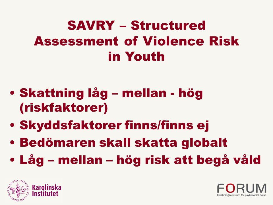 SAVRY – Structured Assessment of Violence Risk in Youth Skattning låg – mellan - hög (riskfaktorer) Skyddsfaktorer finns/finns ej Bedömaren skall skatta globalt Låg – mellan – hög risk att begå våld