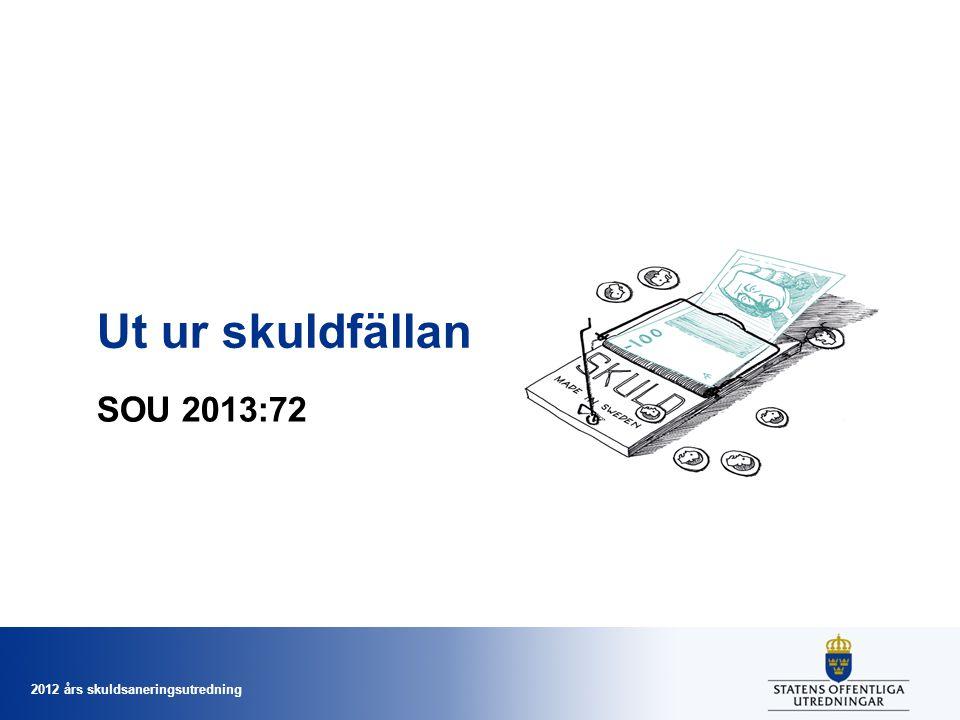 2012 års skuldsaneringsutredning Ut ur skuldfällan SOU 2013:72