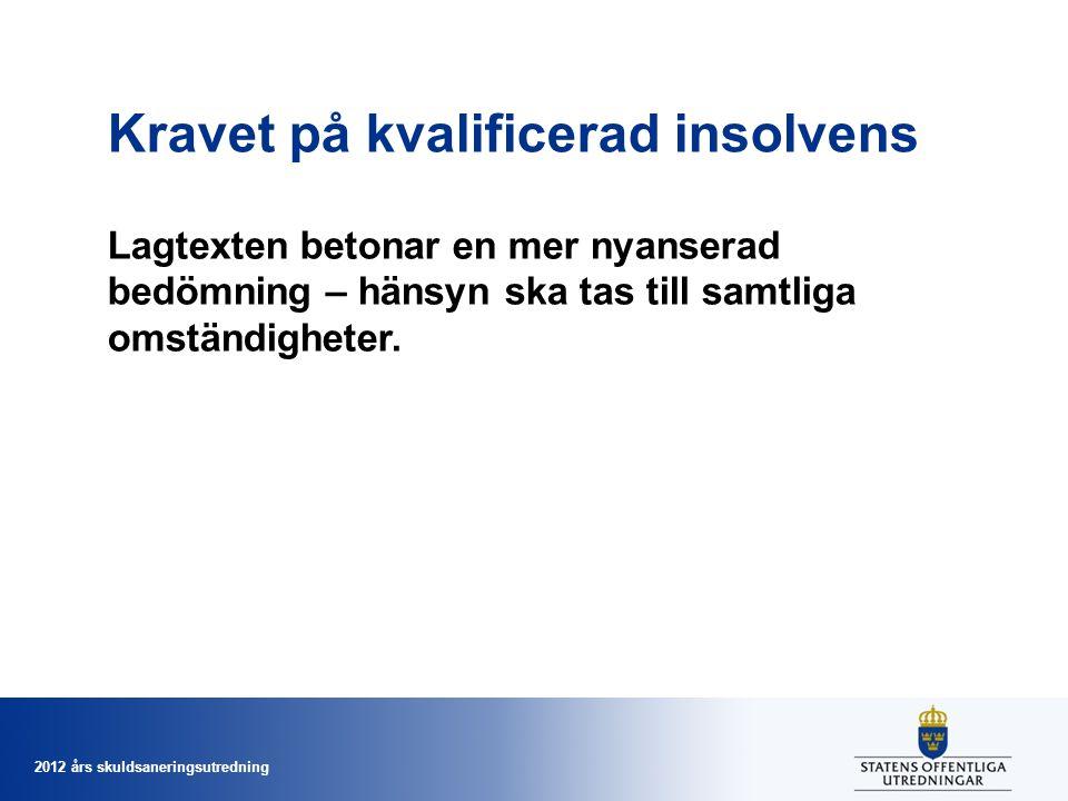 2012 års skuldsaneringsutredning Kravet på kvalificerad insolvens Lagtexten betonar en mer nyanserad bedömning – hänsyn ska tas till samtliga omständi