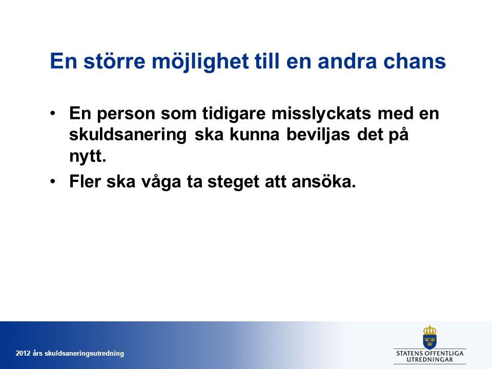 2012 års skuldsaneringsutredning En större möjlighet till en andra chans En person som tidigare misslyckats med en skuldsanering ska kunna beviljas det på nytt.