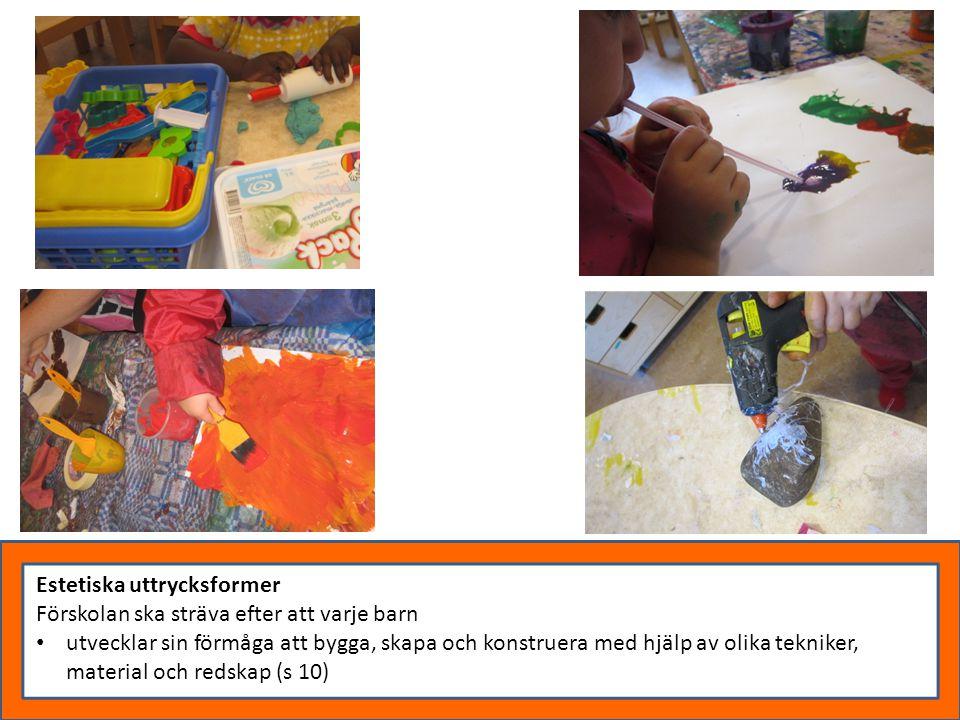 Estetiska uttrycksformer Förskolan ska sträva efter att varje barn utvecklar sin förmåga att bygga, skapa och konstruera med hjälp av olika tekniker,