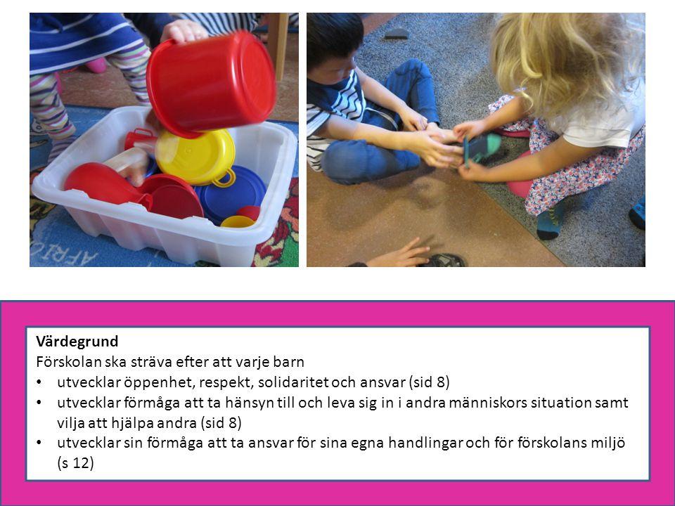 Värdegrund Förskolan ska sträva efter att varje barn utvecklar öppenhet, respekt, solidaritet och ansvar (sid 8) utvecklar förmåga att ta hänsyn till