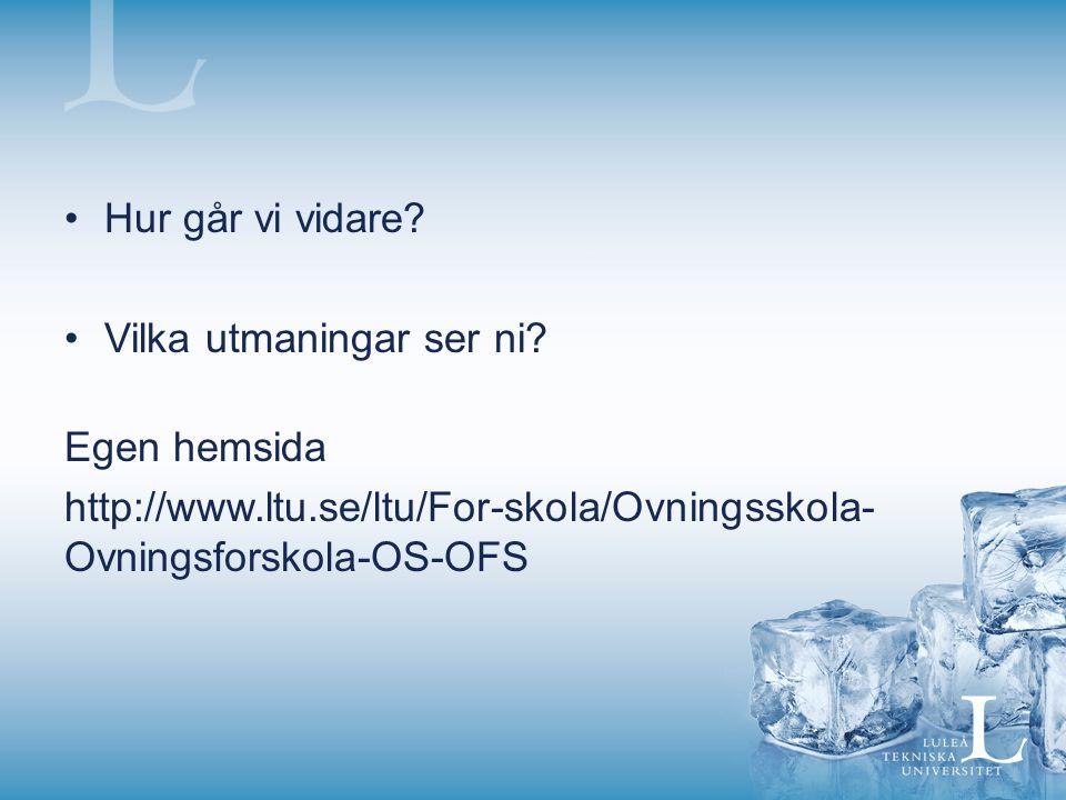 Hur går vi vidare? Vilka utmaningar ser ni? Egen hemsida http://www.ltu.se/ltu/For-skola/Ovningsskola- Ovningsforskola-OS-OFS