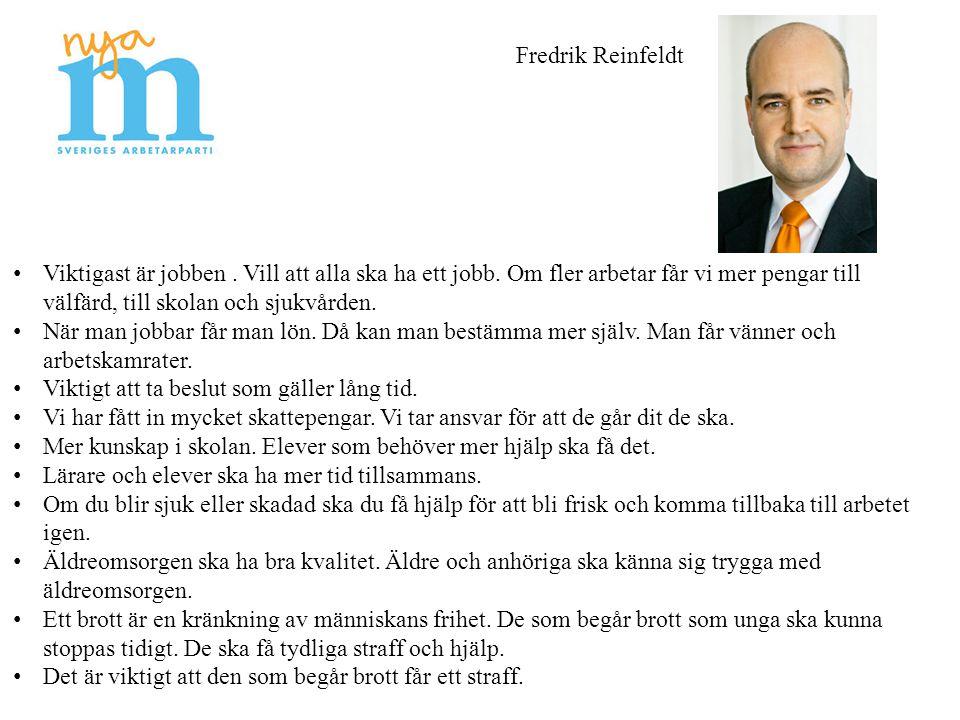 Fredrik Reinfeldt Viktigast är jobben. Vill att alla ska ha ett jobb. Om fler arbetar får vi mer pengar till välfärd, till skolan och sjukvården. När