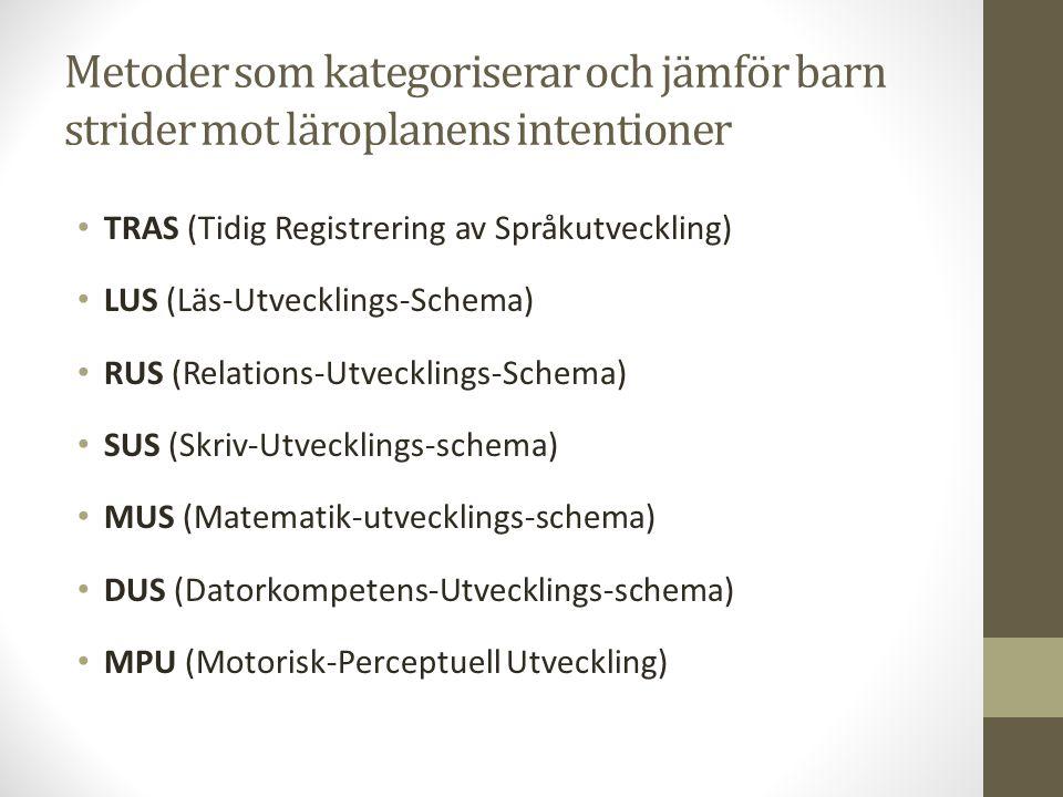 Metoder som kategoriserar och jämför barn strider mot läroplanens intentioner TRAS (Tidig Registrering av Språkutveckling) LUS (Läs-Utvecklings-Schema) RUS (Relations-Utvecklings-Schema) SUS (Skriv-Utvecklings-schema) MUS (Matematik-utvecklings-schema) DUS (Datorkompetens-Utvecklings-schema) MPU (Motorisk-Perceptuell Utveckling)