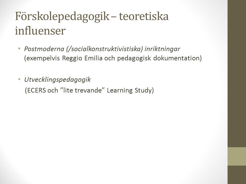 Förskolepedagogik – teoretiska influenser Postmoderna (/socialkonstruktivistiska) inriktningar (exempelvis Reggio Emilia och pedagogisk dokumentation) Utvecklingspedagogik (ECERS och lite trevande Learning Study)