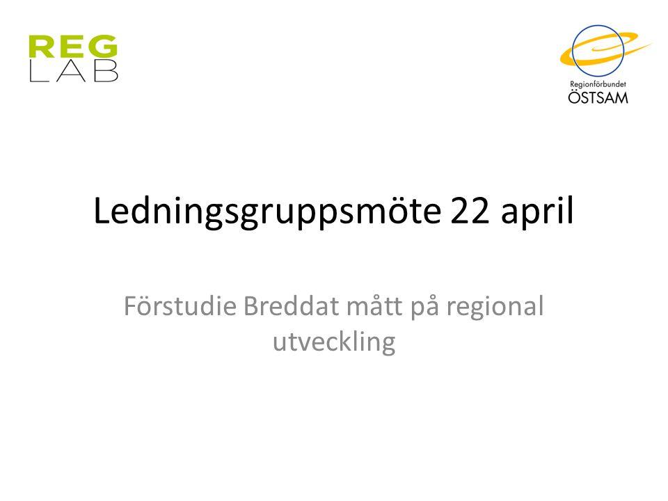Ledningsgruppsmöte 22 april Förstudie Breddat mått på regional utveckling