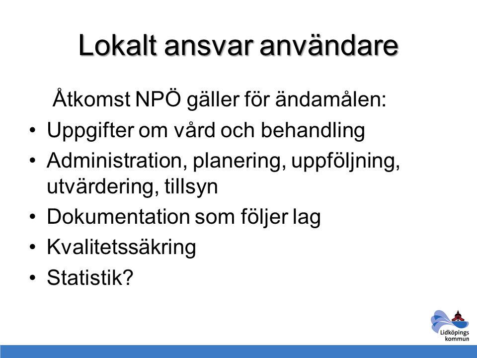Lokalt ansvar användare Åtkomst NPÖ gäller för ändamålen: Uppgifter om vård och behandling Administration, planering, uppföljning, utvärdering, tillsy