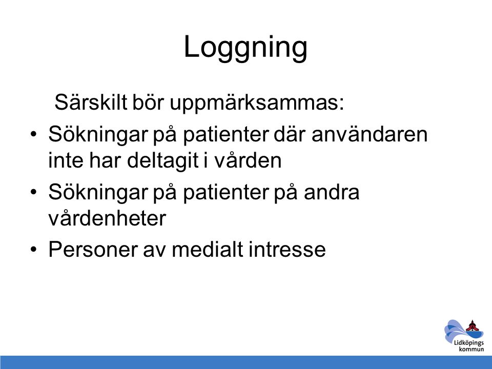 Loggning Särskilt bör uppmärksammas: Sökningar på patienter där användaren inte har deltagit i vården Sökningar på patienter på andra vårdenheter Pers