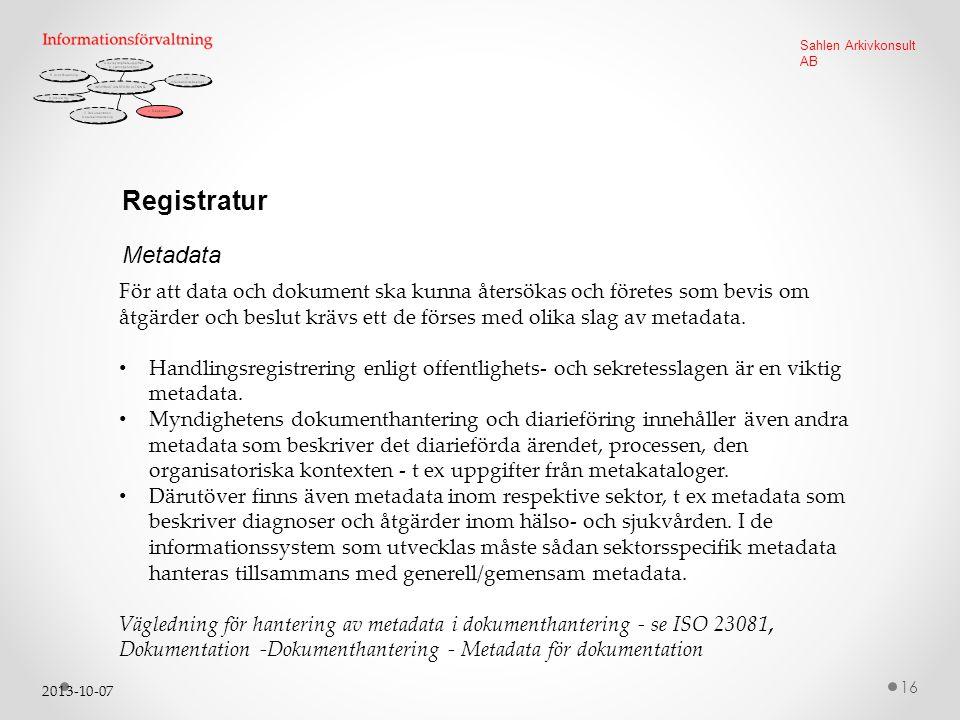 2013-10-07 16 Sahlen Arkivkonsult AB Registratur För att data och dokument ska kunna återsökas och företes som bevis om åtgärder och beslut krävs ett de förses med olika slag av metadata.