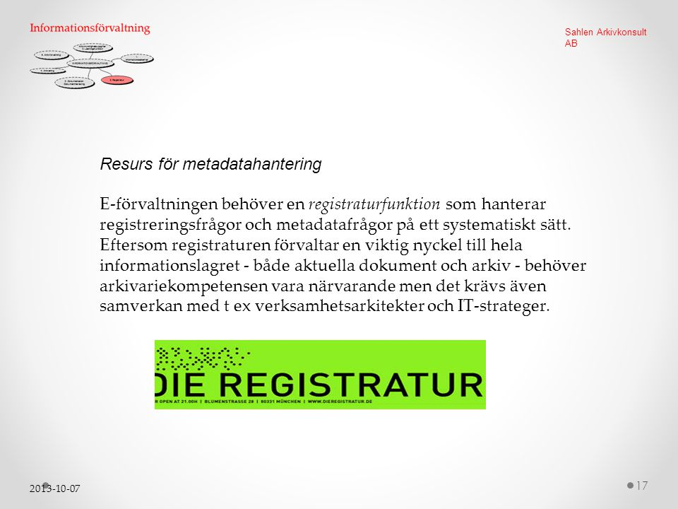 2013-10-07 17 Sahlen Arkivkonsult AB Resurs för metadatahantering E-förvaltningen behöver en registraturfunktion som hanterar registreringsfrågor och metadatafrågor på ett systematiskt sätt.