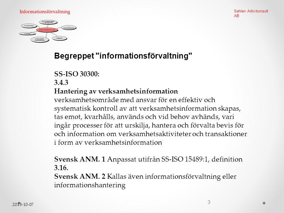 2013-10-07 3 Sahlen Arkivkonsult AB Begreppet informationsförvaltning SS-ISO 30300: 3.4.3 Hantering av verksamhetsinformation verksamhetsområde med ansvar för en effektiv och systematisk kontroll av att verksamhetsinformation skapas, tas emot, kvarhålls, används och vid behov avhänds, vari ingår processer för att urskilja, hantera och förvalta bevis för och information om verksamhetsaktiviteter och transaktioner i form av verksamhetsinformation Svensk ANM.