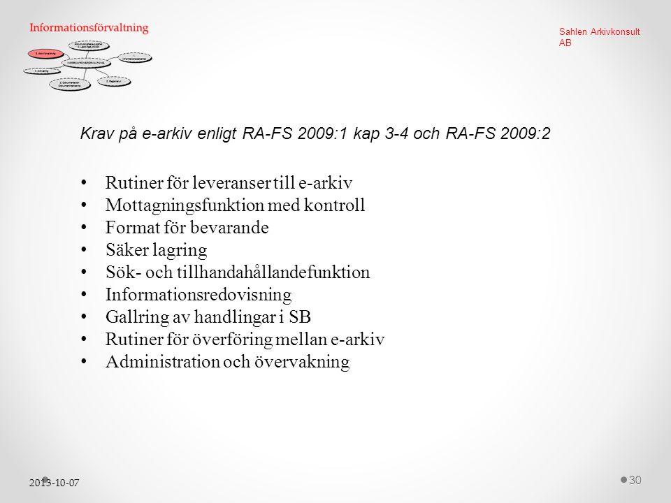 2013-10-07 30 Sahlen Arkivkonsult AB Krav på e-arkiv enligt RA-FS 2009:1 kap 3-4 och RA-FS 2009:2 Rutiner för leveranser till e-arkiv Mottagningsfunktion med kontroll Format för bevarande Säker lagring Sök- och tillhandahållandefunktion Informationsredovisning Gallring av handlingar i SB Rutiner för överföring mellan e-arkiv Administration och övervakning