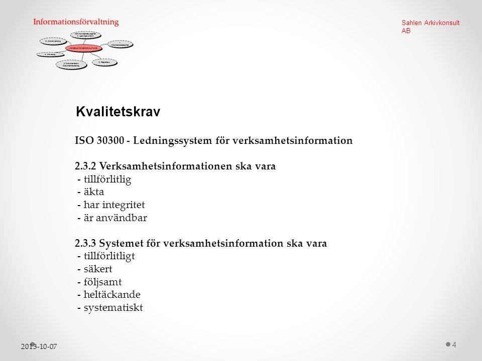 2013-10-07 4 Sahlen Arkivkonsult AB Kvalitetskrav ISO 30300 - Ledningssystem för verksamhetsinformation 2.3.2 Verksamhetsinformationen ska vara - tillförlitlig - äkta - har integritet - är användbar 2.3.3 Systemet för verksamhetsinformation ska vara - tillförlitligt - säkert - följsamt - heltäckande - systematiskt