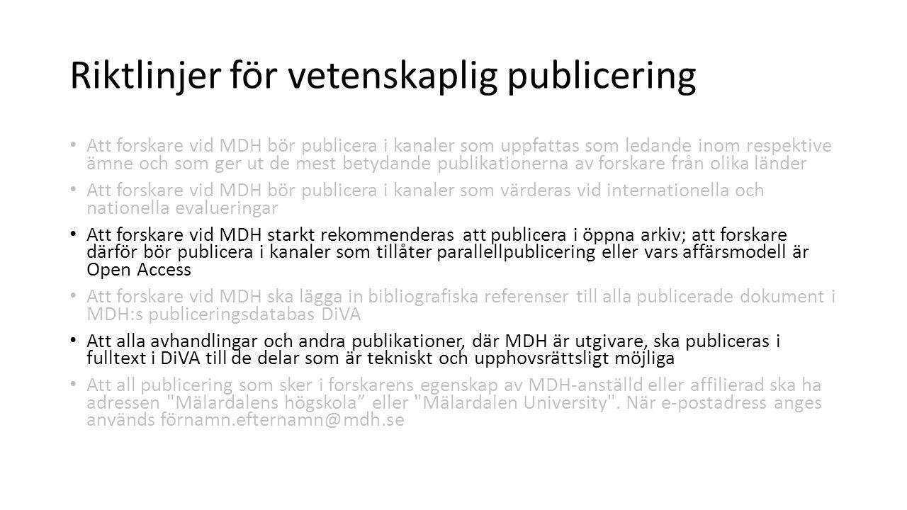 Riktlinjer för vetenskaplig publicering Att forskare vid MDH bör publicera i kanaler som uppfattas som ledande inom respektive ämne och som ger ut de mest betydande publikationerna av forskare från olika länder Att forskare vid MDH bör publicera i kanaler som värderas vid internationella och nationella evalueringar Att forskare vid MDH starkt rekommenderas att publicera i öppna arkiv; att forskare därför bör publicera i kanaler som tillåter parallellpublicering eller vars affärsmodell är Open Access Att forskare vid MDH ska lägga in bibliografiska referenser till alla publicerade dokument i MDH:s publiceringsdatabas DiVA Att alla avhandlingar och andra publikationer, där MDH är utgivare, ska publiceras i fulltext i DiVA till de delar som är tekniskt och upphovsrättsligt möjliga Att all publicering som sker i forskarens egenskap av MDH-anställd eller affilierad ska ha adressen Mälardalens högskola eller Mälardalen University .