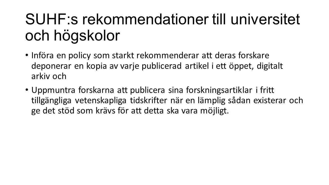 SUHF:s rekommendationer till universitet och högskolor Införa en policy som starkt rekommenderar att deras forskare deponerar en kopia av varje publicerad artikel i ett öppet, digitalt arkiv och Uppmuntra forskarna att publicera sina forskningsartiklar i fritt tillgängliga vetenskapliga tidskrifter när en lämplig sådan existerar och ge det stöd som krävs för att detta ska vara möjligt.