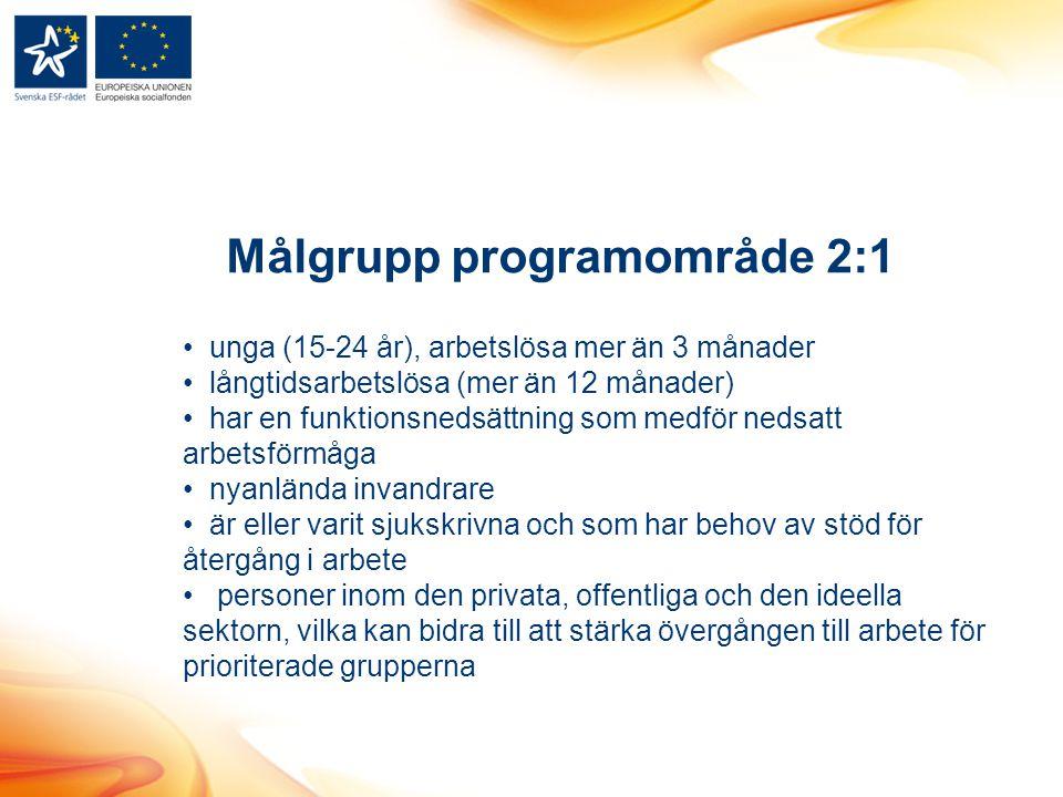 Målgrupp programområde 2:1 unga (15-24 år), arbetslösa mer än 3 månader långtidsarbetslösa (mer än 12 månader) har en funktionsnedsättning som medför nedsatt arbetsförmåga nyanlända invandrare är eller varit sjukskrivna och som har behov av stöd för återgång i arbete personer inom den privata, offentliga och den ideella sektorn, vilka kan bidra till att stärka övergången till arbete för prioriterade grupperna