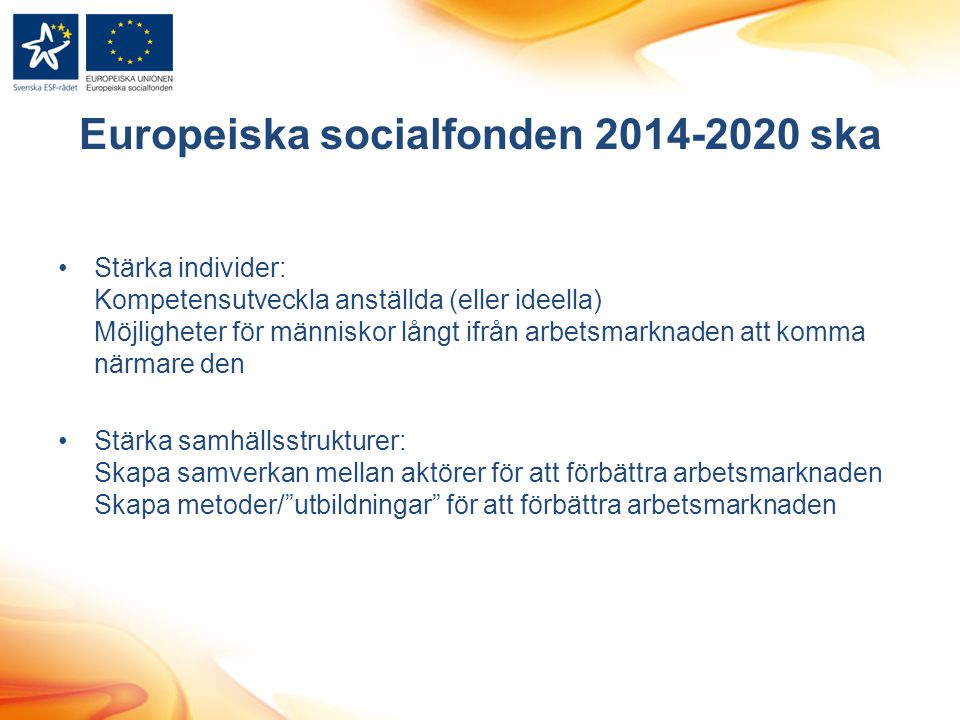 Europeiska socialfonden 2014-2020 ska Stärka individer: Kompetensutveckla anställda (eller ideella) Möjligheter för människor långt ifrån arbetsmarknaden att komma närmare den Stärka samhällsstrukturer: Skapa samverkan mellan aktörer för att förbättra arbetsmarknaden Skapa metoder/ utbildningar för att förbättra arbetsmarknaden