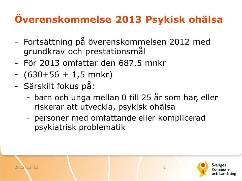 Överenskommelse 2013 Psykisk ohälsa -Fortsättning på överenskommelsen 2012 med grundkrav och prestationsmål -För 2013 omfattar den 687,5 mnkr -(630+56
